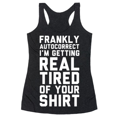 Frankly Autocorrect I'm Getting Real Tired of Your Shirt Racerback Tank Top