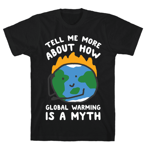 Tell Me More About How Global Warming Is A Myth Mens T-Shirt
