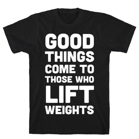 Good Things Come To Those Who Lift Weights T-Shirt