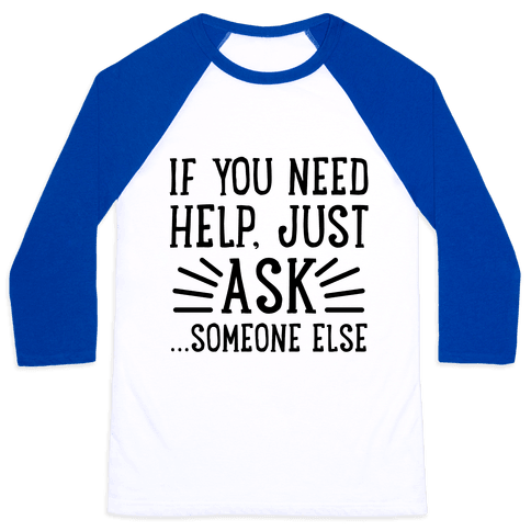 If You Need Help, Just Ask!... someone else Baseball Tee