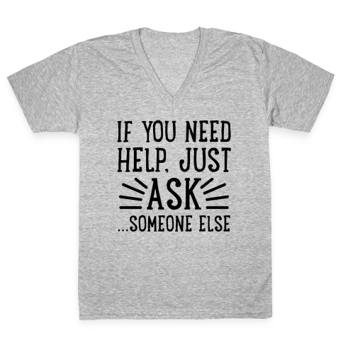 If You Need Help, Just Ask!... someone else V-Neck Tee Shirt