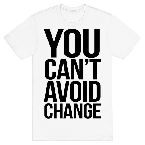 You Can't Avoid Change T-Shirt