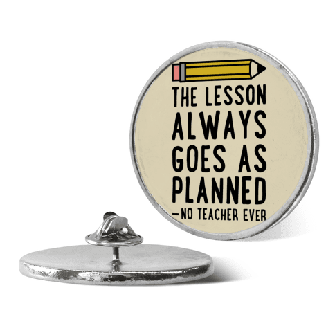 The Lesson Always Goes As Planned - No Teacher Ever pin