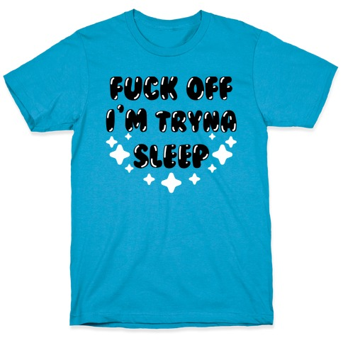 F*** Off I'm Tryna Sleep T-Shirt