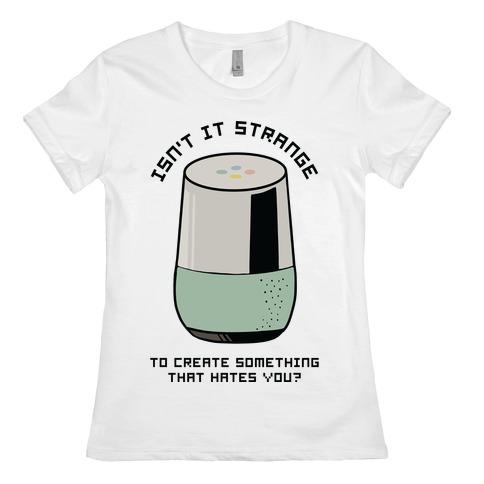 Isn't it Strange To Create Something That Hates You Google Home Womens T-Shirt