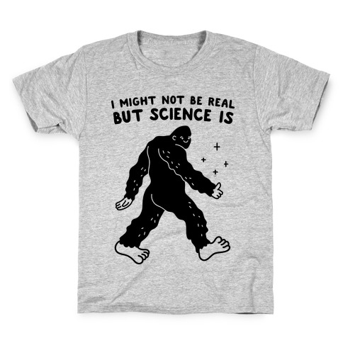 I Might Not Be Real But Science Is Bigfoot Kids T-Shirt