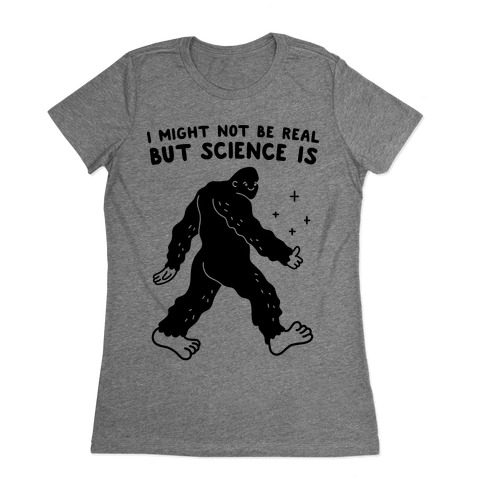 I Might Not Be Real But Science Is Bigfoot Womens T-Shirt