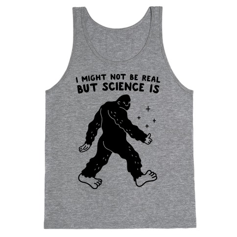 I Might Not Be Real But Science Is Bigfoot Tank Top