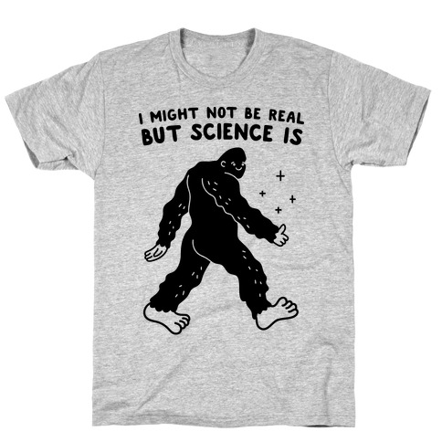 I Might Not Be Real But Science Is Bigfoot T-Shirt