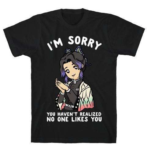 I'm Sorry You Haven't Realized No One Likes You Shinobu Kocho T-Shirt