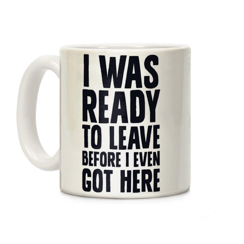 I Was Ready To Leave Before I Even Got Here Coffee Mug