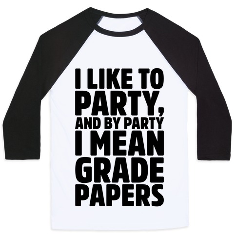 I Like To Party and By Party I Mean Grade Papers Baseball Tee