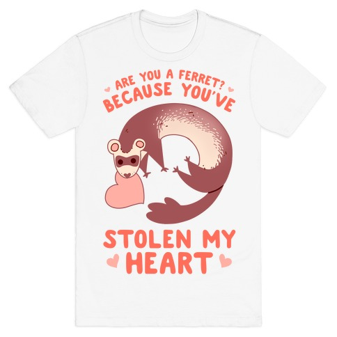 Are You A Ferret? Because You've Stolen My Heart T-Shirt