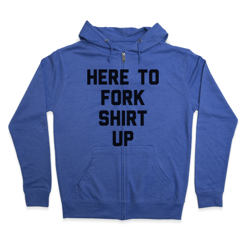 Here To Fork Shirt Up Zip Hoodie