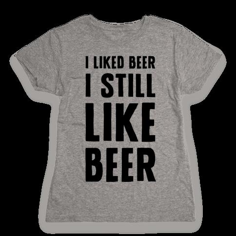 I Still Like Beer Womens T-Shirt