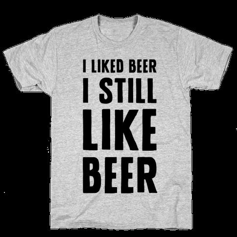 I Still Like Beer Mens T-Shirt
