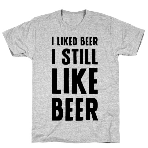 I Still Like Beer Mens T-Shirt