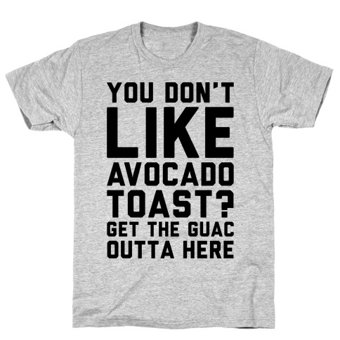 You Don't Like Avocado Toast Get The Guac Outta Here T-Shirt
