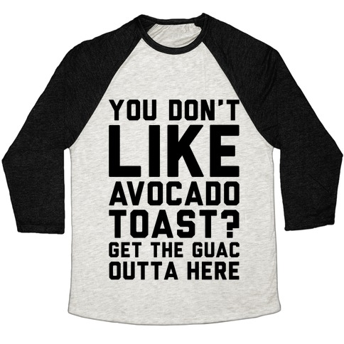 You Don't Like Avocado Toast Get The Guac Outta Here Baseball Tee