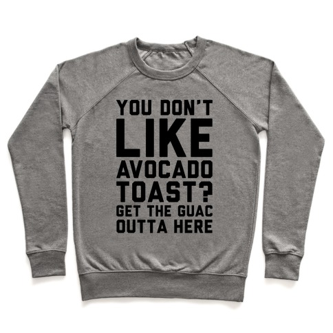 You Don't Like Avocado Toast Get The Guac Outta Here Pullover