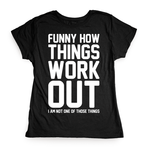 Funny How Things Work Out (I Am Not One Of Those Things) White Womens T-Shirt