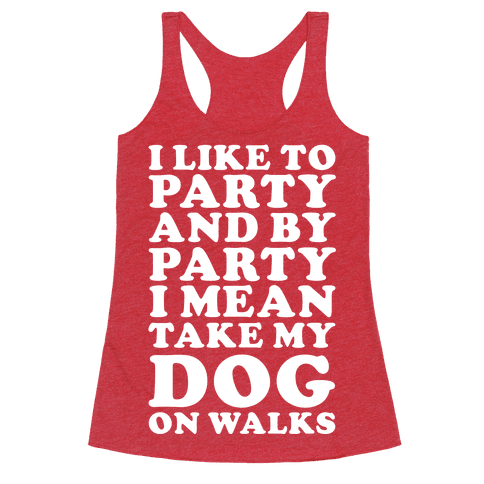 By Party I Mean Take My Dog On Walks Racerback Tank Top