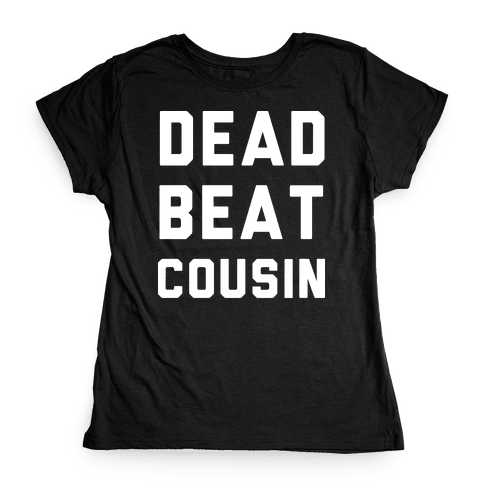 Dead Beat Cousin 2 Womens T-Shirt