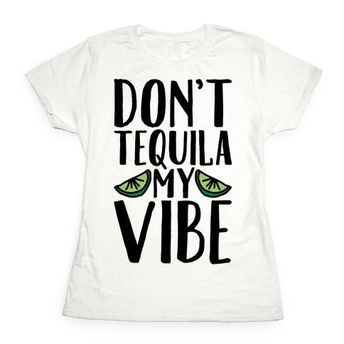 Don't Tequila My Vibe Parody Womens T-Shirt