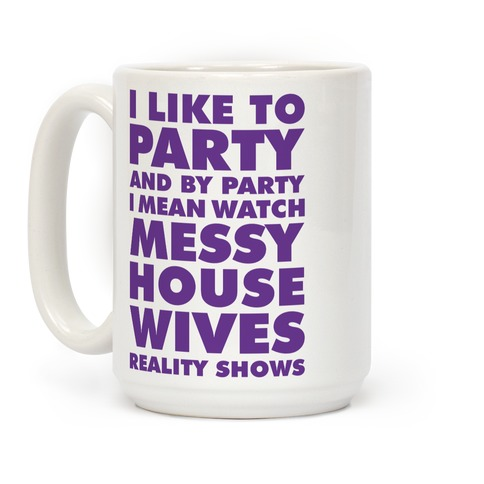 I Like To Party and By Party I Mean Watch Messy House Wives Reality Shows Coffee Mug