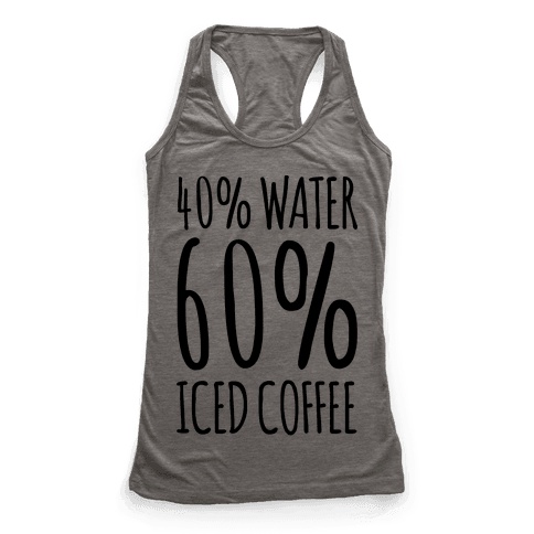 40 Percent Water 60 Percent Iced Coffee Racerback Tank Top