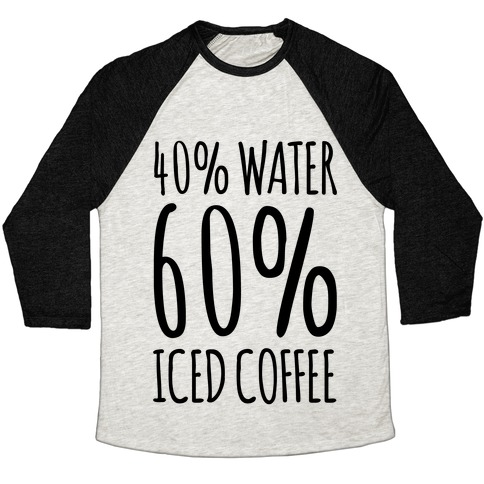 40 Percent Water 60 Percent Iced Coffee Baseball Tee