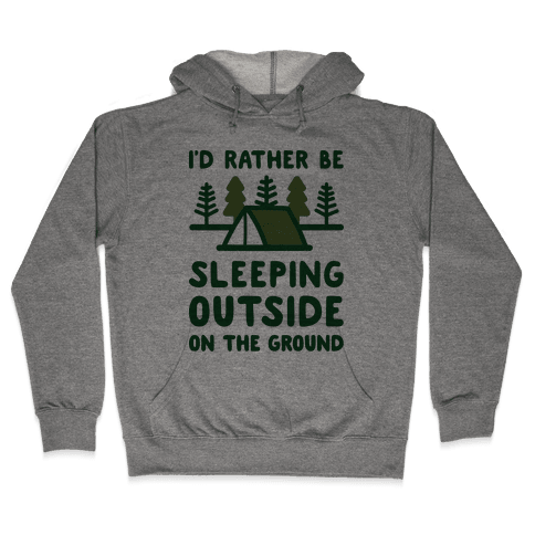 I'd Rather Be Sleeping Outside On The Ground Hooded Sweatshirt