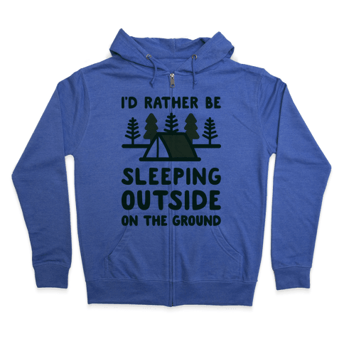 I'd Rather Be Sleeping Outside On The Ground Zip Hoodie