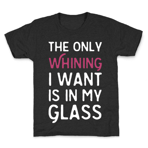 The Only Whining I Want Is In My Glass Kids T-Shirt