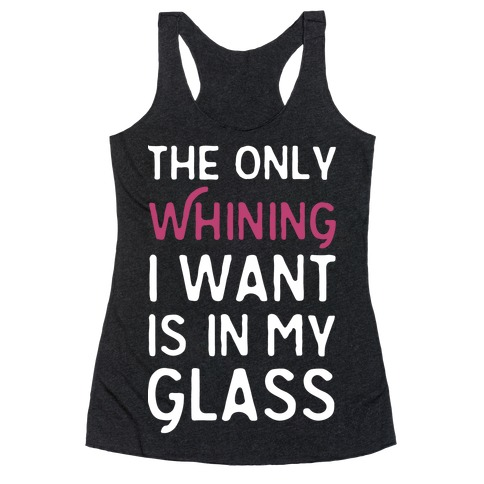 The Only Whining I Want Is In My Glass Racerback Tank Top