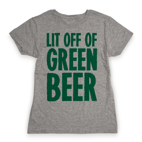 Lit Off Of Green Beer  Womens T-Shirt