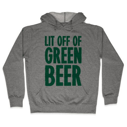 Lit Off Of Green Beer  Hooded Sweatshirt