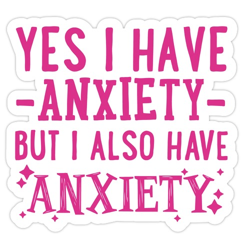 Yes I Have -Anxiety- But I Also Have ~Anxiety~ Die Cut Sticker