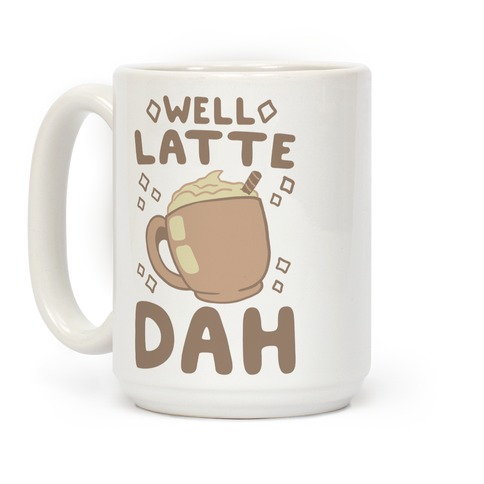 Well Latte Dah - Latte Coffee Mug