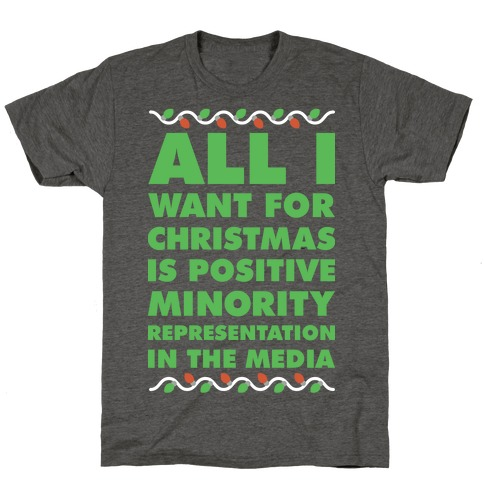 All I Want For Christmas Is Positive Minority Representation In The Media T-Shirt