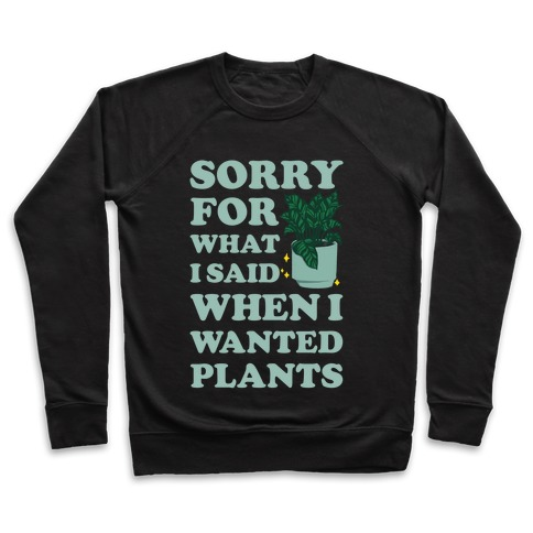 Sorry For What I Said When I Wanted Plants Pullover