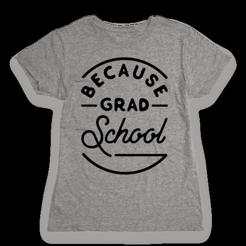Because Grad School Womens T-Shirt