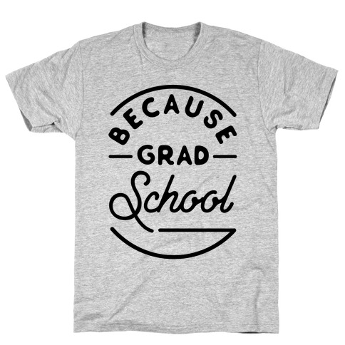 Because Grad School T-Shirt