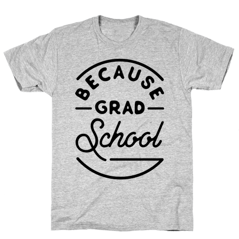 Because Grad School Mens T-Shirt