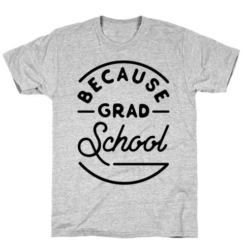 Because Grad School T-Shirt