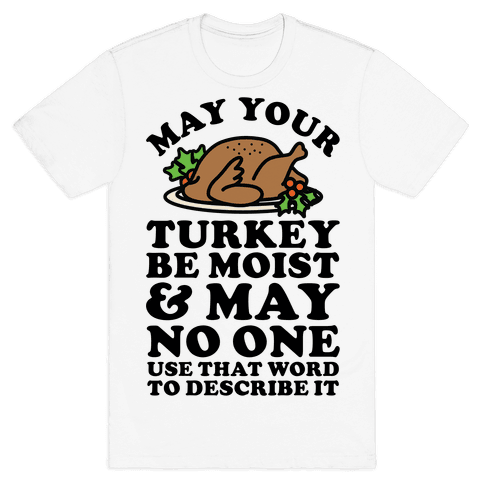 May Your Turkey Be Moist and May No One Use That Word to Describe It Mens/Unisex T-Shirt