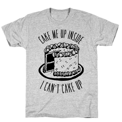 Cake Me Up Inside (I Can't Cake Up) T-Shirt