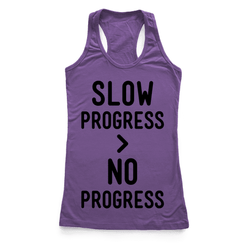 Slow Progress > No Progress Racerback Tank Top