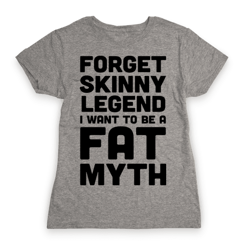 Forget Skinny Legend I Want To Be A Fat Myth Womens T-Shirt