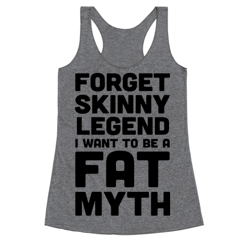 Forget Skinny Legend I Want To Be A Fat Myth Racerback Tank Top